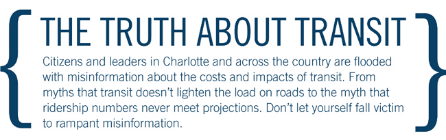 The Truth about Transit - CATS Citizens and leaders in Charlotte and across the country are flooded with misinformation about the costs and impacts of transit. From myths that transit doesn't lighten the load on roads to the myth that ridership numbers never meet projections. Don't let yourself fall victim to rampant misinformation